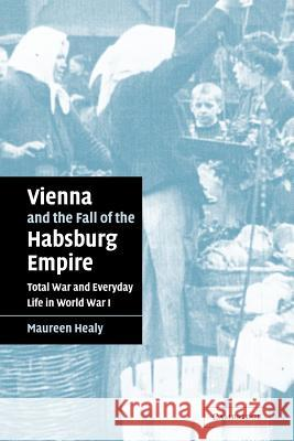 Vienna and the Fall of the Habsburg Empire : Total War and Everyday Life in World War I Maureen Healy 9780521042192