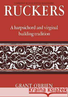 Ruckers: A Harpsichord and Virginal Building Tradition Grant O'Brien 9780521066822