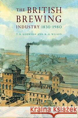 The British Brewing Industry, 1830 1980 T. R. Gourvish R. G. Wilson Fiona Wood 9780521070171