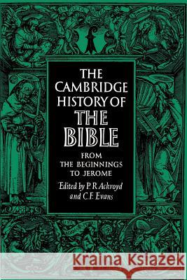 The Cambridge History of the Bible: Volume 1, From the Beginnings to Jerome C. F. Evans Peter R. Ackroyd P. R. Ackroyd 9780521099738