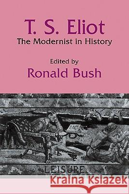T. S. Eliot: The Modernist in History Ronald Bush 9780521105286