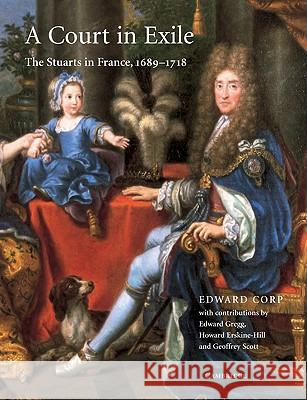 A Court in Exile: The Stuarts in France, 1689 1718 Edward Corp Edward Gregg Howard Erskine-Hill 9780521108379