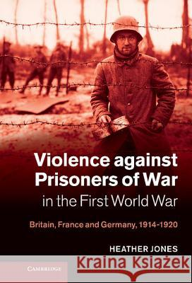 Violence Against Prisoners of War in the First World War: Britain, France and Germany, 1914-1920 Heather Jones 9780521117586