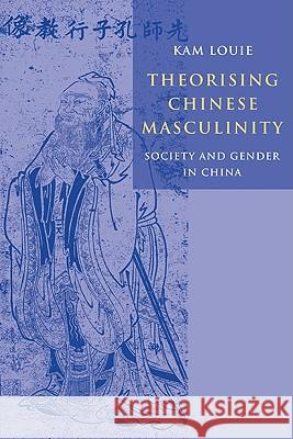 Theorising Chinese Masculinity: Society and Gender in China Kam Louie 9780521119047 Cambridge University Press