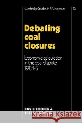 Debating Coal Closures: Economic Calculation in the Coal Dispute 1984 5 David Cooper Trevor Hopper David Cooper 9780521125970 Cambridge University Press