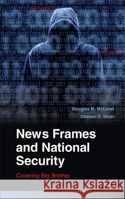 News Frames and National Security: Covering Big Brother Douglas M McLeod & Dhavan V Shah 9780521130554
