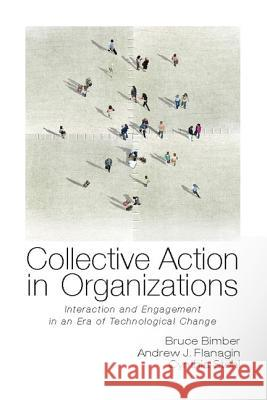 Collective Action in Organizations: Interaction and Engagement in an Era of Technological Change. Bruce Bimber, Andrew Flanagin, Cynthia Stohl Bruce Bimber 9780521139632