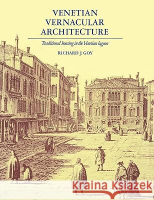 Venetian Vernacular Architecture: Traditional Housing in the Venetian Lagoon Richard J. Goy 9780521154901