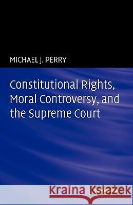 Constitutional Rights, Moral Controversy, and the Supreme Court Michael J. Perry 9780521184410