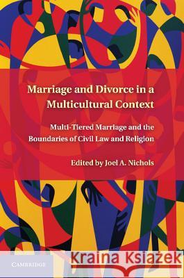 Marriage and Divorce in a Multicultural Context: Multi-Tiered Marriage and the Boundaries of Civil Law and Religion Joel A. Nichols 9780521194754