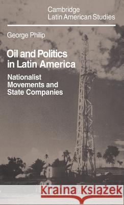 Oil and Politics in Latin America : Nationalist Movements and State Companies George D. E. Philip 9780521238656