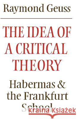 The Idea of a Critical Theory : Habermas and the Frankfurt School Raymond Geuss 9780521284226