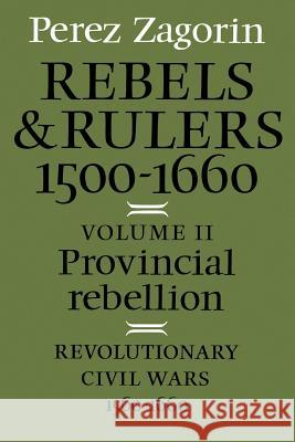 Rebels and Rulers, 1500-1660: Volume 2, Provincial Rebellion Perez Zagorin 9780521287128
