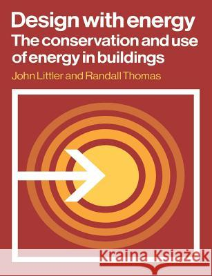 Design with Energy: The Conservation and Use of Energy in Buildings John Littler Randall Thomas Leslie Martin 9780521287876