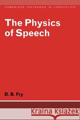 The Physics of Speech Dennis B. Fry D. B. Fry S. R. Anderson 9780521293792