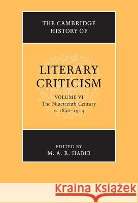 The Cambridge History of Literary Criticism: Volume 6, The Nineteenth Century, c.1830-1914 M A R Habib 9780521300117
