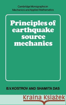 Principles of Earthquake Source Mechanics B. V. Kostrov Shamita Das M. J. Ablowitz 9780521303453