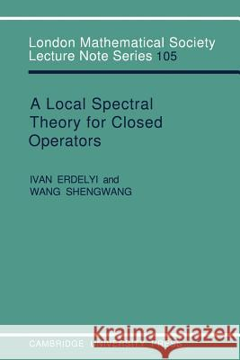A Local Spectral Theory for Closed Operators Ivan Erdelyi Wang Shengwang J. W. S. Cassels 9780521313148