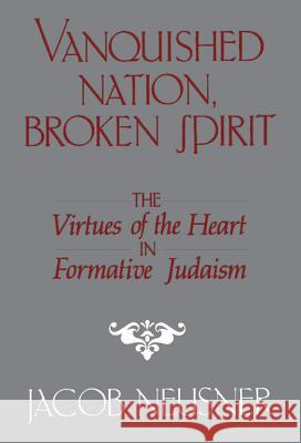Vanquished Nation, Broken Spirit : The Virtues of the Heart in Formative Judaism Jacob Neusner 9780521328326