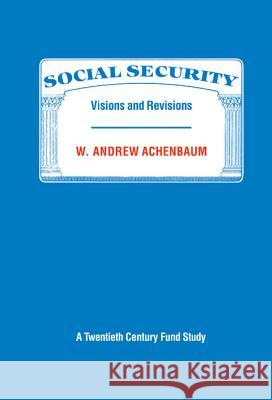 Social Security : Visions and Revisions: A Twentieth Century Fund Study W. Andrew Achenbaum 9780521328661