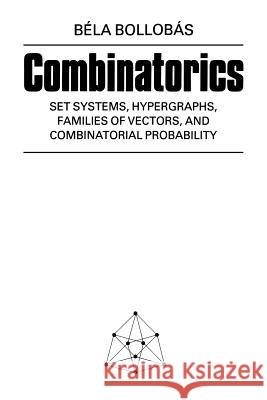 Combinatorics : Set Systems, Hypergraphs, Families of Vectors, and Combinatorial Probability Bela Bollobas Bila Bollobas 9780521337038 Cambridge University Press