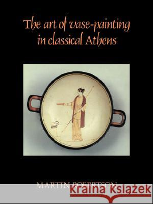 The Art of Vase-Painting in Classical Athens Martin Robertson 9780521338813