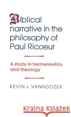 Biblical Narrative in the Philosophy of Paul Ricoeur: A Study in Hermeneutics and Theology Kevin J. Vanhoozer 9780521344258