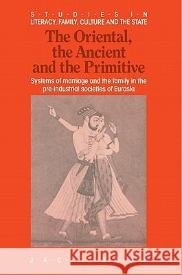 The Oriental, the Ancient and the Primitive : Systems of Marriage and the Family in the Pre-Industrial Societies of Eurasia Jack Goody 9780521367615