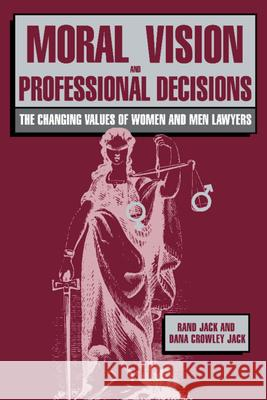 Moral Vision and Professional Decisions: The Changing Values of Women and Men Lawyers Rand Jack Dana Crowley Jack 9780521371612