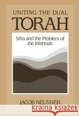 Uniting the Dual Torah : Sifra and the Problem of the Mishnah Jacob Neusner 9780521381253