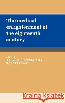 The Medical Enlightenment of the Eighteenth Century Andrew Cunningham Roger French Andrew Cunningham 9780521382359 Cambridge University Press