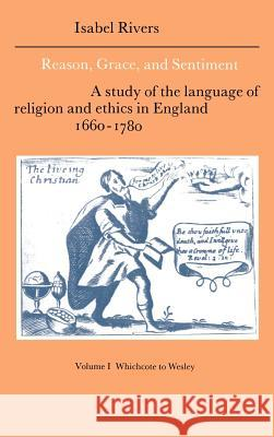 Reason, Grace, and Sentiment: Volume 1, Whichcote to Wesley: A Study of the Language of Religion and Ethics in England 1660 1780 Isabel Rivers Howard Erskine-Hill John Richetti 9780521383400