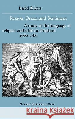 Reason, Grace, and Sentiment: Volume 2, Shaftesbury to Hume: A Study of the Language of Religion and Ethics in England, 1660 1780 Isabel Rivers Howard Erskine-Hill John Richetti 9780521383417