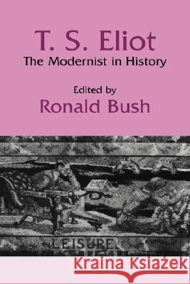 T. S. Eliot: The Modernist in History Ronald Bush Albert Gelpi Ross Posnock 9780521390743