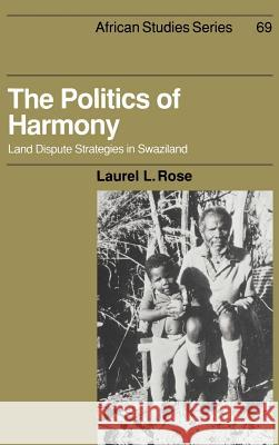 The Politics of Harmony : Land Dispute Strategies in Swaziland Laurel L. Rose 9780521392969