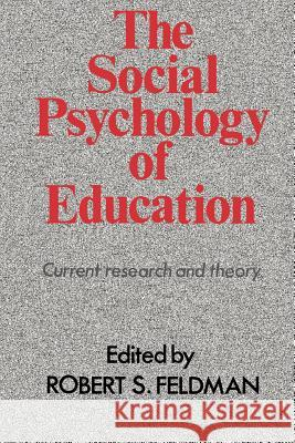 The Social Psychology of Education : Current Research and Theory Robert S. Feldman Feldman 9780521396424
