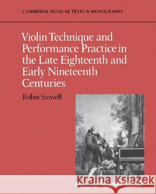 Violin Technique and Performance Practice in the Late Eighteenth and Early Nineteenth Centuries Robin Stowell 9780521397445