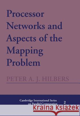 Processor Networks and Aspects of the Mapping Problem Peter A. J. Hilbers 9780521402507