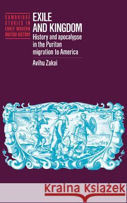 Exile and Kingdom : History and Apocalypse in the Puritan Migration to America Avihu Zakai Anthony Fletcher John Guy 9780521403818