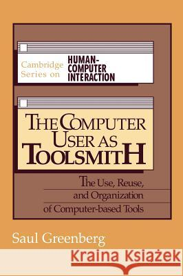 The Computer User as Toolsmith: The Use, Reuse and Organization of Computer-Based Tools Saul Greenberg J. Long 9780521404303