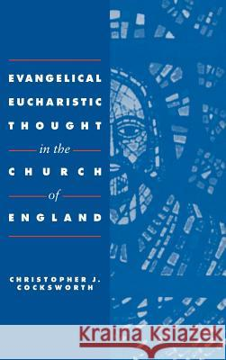 Evangelical Eucharistic Thought in the Church of England Christopher J. Cocksworth 9780521404419