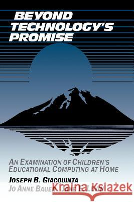 Beyond Technology's Promise: An Examination of Children's Educational Computing at Home Joseph B. Giacquinta Jane E. Levin Jo Anne Bauer 9780521407847
