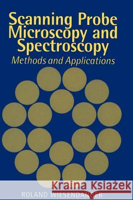 Scanning Probe Microscopy and Spectroscopy : Methods and Applications Roland Wiesendanger 9780521428477
