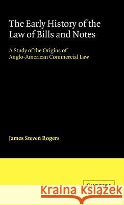The Early History of the Law of Bills and Notes : A Study of the Origins of Anglo-American Commercial Law James Steven Rogers 9780521442121