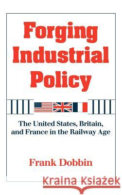 Forging Industrial Policy: The United States, Britain, and France in the Railway Age Frank Dobbin 9780521451215