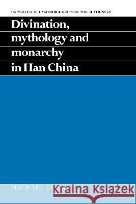 Divination, Mythology and Monarchy in Han China Michael Loewe 9780521454667
