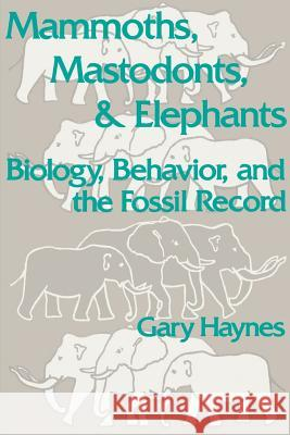 Mammoths, Mastodonts, and Elephants : Biology, Behavior and the Fossil Record Gary Haynes 9780521456913