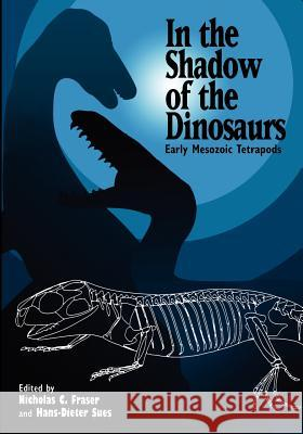 In the Shadow of the Dinosaurs: Early Mesozoic Tetrapods Nicholas C. Fraser Hans-Dieter Sues Hans-Dieter Sues 9780521458993