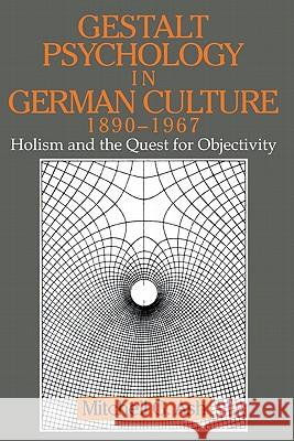 Gestalt Psychology in German Culture, 1890 1967: Holism and the Quest for Objectivity Mitchell Ash Mitchell G. Ash William R. Woodward 9780521475402