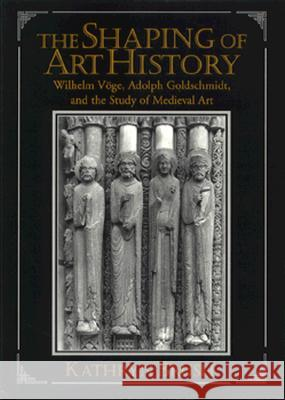 The Shaping of Art History : Wilhelm Voege, Adolph Goldschmidt, and the Study of Medieval Art Kathryn Brush 9780521475419